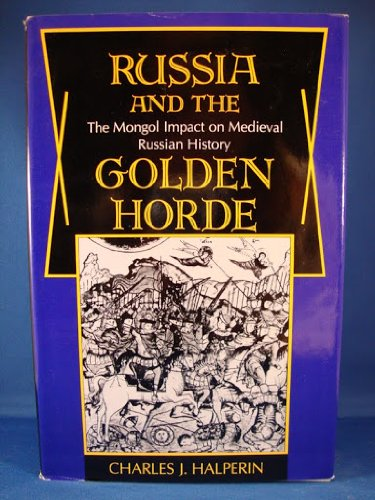 Russia and the Golden Horde: The Mongol Impact on Medieval Russian History - Charles J Halperin