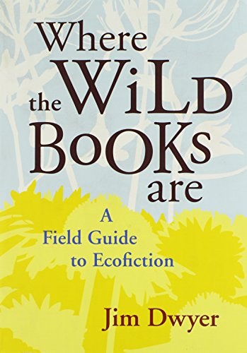Where the Wild Books Are: A Field Guide to Ecofiction - Jim Dwyer