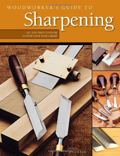 Woodworker's Guide to Sharpening: All You Need to Know to Keep Your Tools Sharp - John English