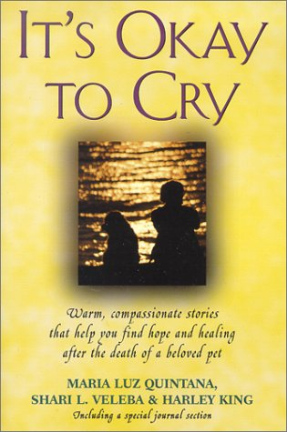 It's Okay to Cry: Warm, Compassionate Stories That Help You Find Hope and Healing After the Death of a Pet - Maria Luz Quintana, Shari L. Veleba, Harley King