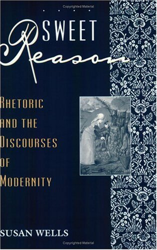 Sweet Reason: Rhetoric and the Discourses of Modernity - Susan Wells