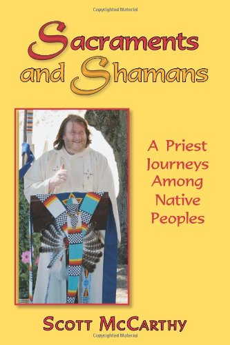 Sacraments and Shamans: A Priest Journeys Among Native Peoples - Scott McCarthy