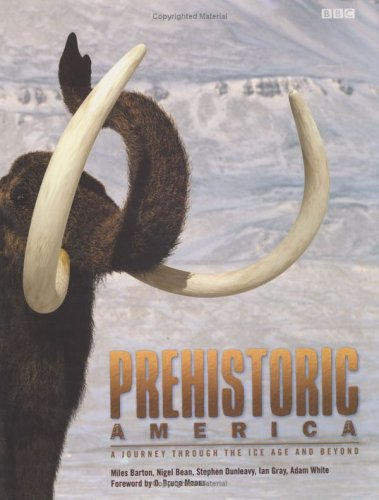 Prehistoric America: A Journey through the Ice Age and Beyond - Miles Barton; Ian Gray; Adam White; Nigel Bean; Stephen Dunleavy