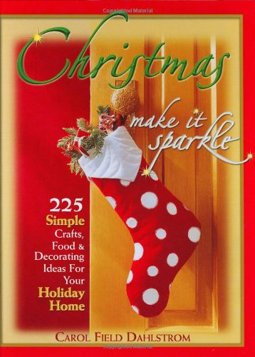 Christmas: Make It Sparkle--225 Simple Crafts, Food  &  Decorating Ideas for Your Holiday Home - Carol Field Dahlstrom
