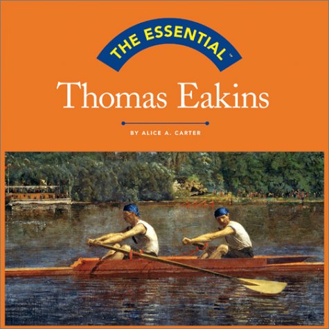 The Essential: Thomas Eakins (Essential (Harry N. Abrams)) - Alice A. Carter
