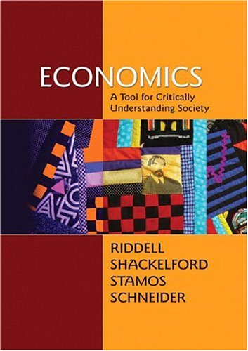 Economics: A Tool for Critically Understanding Society (7th Edition) - Tom Riddell; Jean A Shackelford; Steve C. Stamos; Geoffrey Schneider