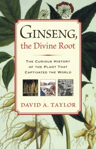 Ginseng, the Divine Root: The Curious History of the Plant That Captivated the World - David A. Taylor