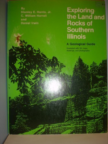 Exploring the Land and Rocks of Southern Illinois: A Geological Guide - Professor Emeritus Stanley E. Harris; C. William Horrell; Professor Emeritus Daniel Irwin