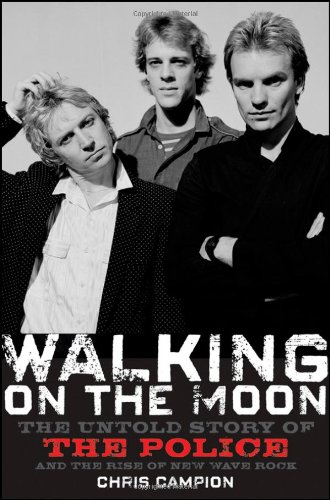 Walking on the Moon: The Untold Story of the Police and the Rise of New Wave Rock - Chris Campion
