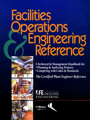 Facilities Operations  &  Engineering Reference: A Technical  &  Management Handbook for Planning  &  Analyzing Projects, Complying With Cod - Association for Facilities Engineering