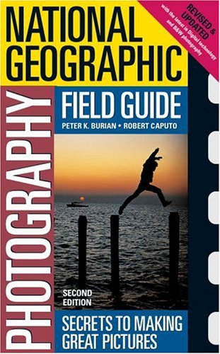 National Geographic Photography Field Guide: Secrets to Making Great Pictures, Second Edition - Peter Burian, Bob Caputo