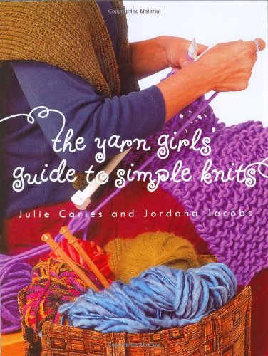 The Yarn Girls' Guide to Simple Knits - Julie Carles; Jordana Jacobs