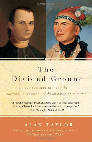 The Divided Ground: Indians, Settlers, and the Northern Borderland of the American Revolution - Alan Taylor