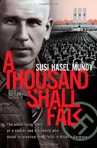 A Thousand Shall Fall: The Electrifying Story of a Soldier and His Family Who Dared to Practice Their Faith in Hitler's Germany - Susi Hasel Mundy, Maylan Schurch