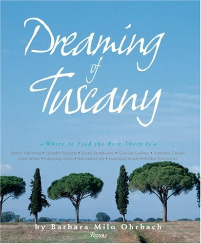 Dreaming of Tuscany: Where to Find the Best There Is: Perfect Hilltowns; Splendid Palazzos; Rustic Farmhouses; Glorious Gardens; Authentic C - Barbara Milo Ohrbach