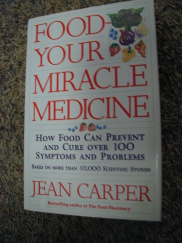 Food: Your Miracle Medicine : How Food Can Prevent and Cure over 100 Symptoms and Problems - Carper, Jean