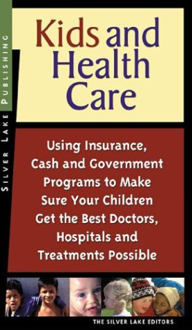 Kids and Health Care: Using Insurance, Cash and Government Programs to Make Sure Your Children Get the Best Doctors, Hospitals and Treatment - Silver Lake Publishing
