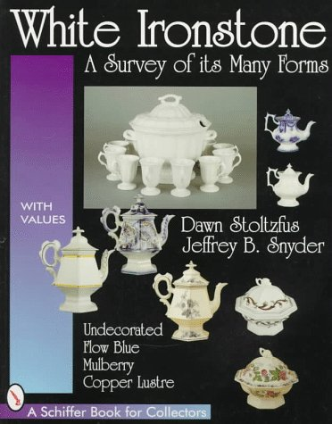 White Ironstone: A Survey of Its Many Forms : Undecorated, Flow Blue, Mulberry, Copper Lustre (Schiffer Book for Collectors With Value Guide - Dawn Stoltzfus; Jeffrey Snyder
