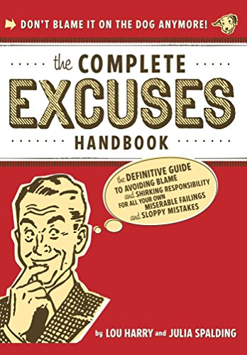 The Complete Excuses Handbook: The Definitive Guide to Avoiding Blame and Shirking Responsibility for All Your Own Miserable Failings and Sl - Lou Harry; Julia Spalding