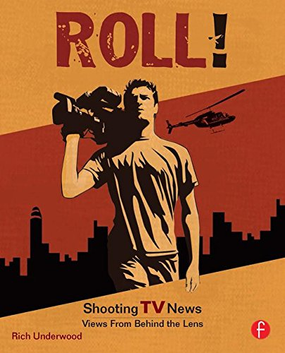 Roll! Shooting TV News: Shooting TV News:Views from Behind the Lens - Rich Underwood