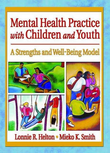 Mental Health Practice with Children and Youth: A Strengths and Well-Being Model (Social Work Practice in Action) - Lonnie R. Helton; Mieko Kotake Smith