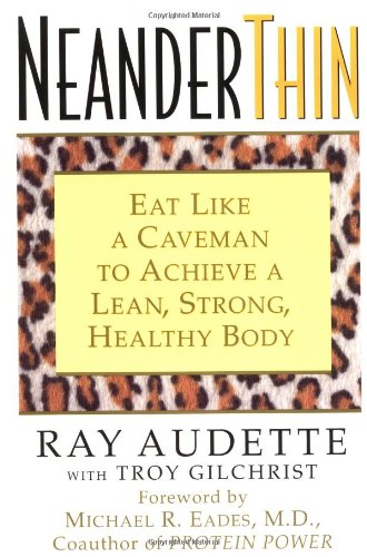NeanderThin: Eat Like a Caveman to Achieve a Lean, Strong, Healthy Body - Ray Audette; Troy Gilchrist