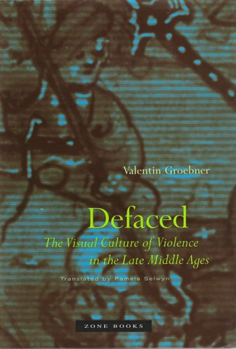 Defaced: The Visual Culture of Violence in the Late Middle Ages - Valentin Groebner