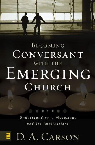 Becoming Conversant with the Emerging Church - D. A. Carson