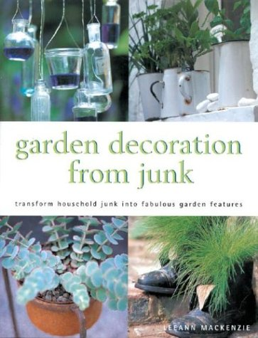 Garden Decoration From Junk: Transform Household Junk Into Fabulous Garden Features - Leeann Mackenzie