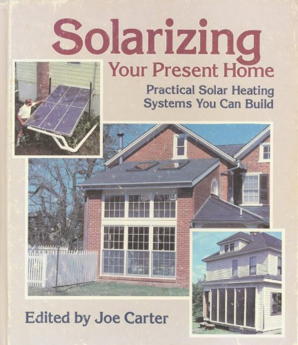 Solarizing Your Present Home: Practical Solar Heating Systems You Can Build