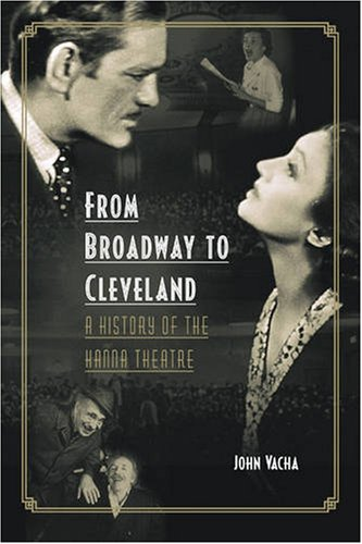 From Broadway to Cleveland: A History of the Hanna Theatre (Cleveland Theater) - John Vacha