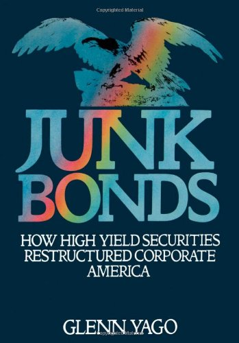 Junk Bonds: How High Yield Securities Restructured Corporate America - Glenn Yago