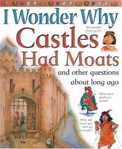 I Wonder Why Castles had Moats: and Other Questions About Long Ago - Philip Steele