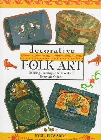 Decorative Folk Art: Exciting Techniques to Transform Everyday Objects - Sybil Edwards, Chris Moore, Lynette Bleiler