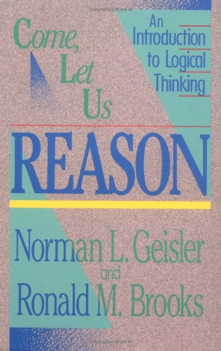 Come, Let Us Reason: An Introduction to Logical Thinking - Norman L. Geisler, Ronald M. Brooks