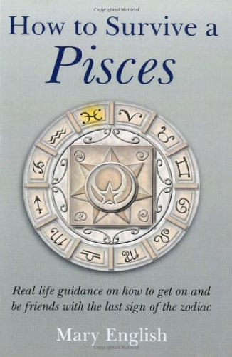 How to Survive a Pisces : Real Life Guidance on How to get on and be Friends with the last Sign of the Zodiac - Mary English