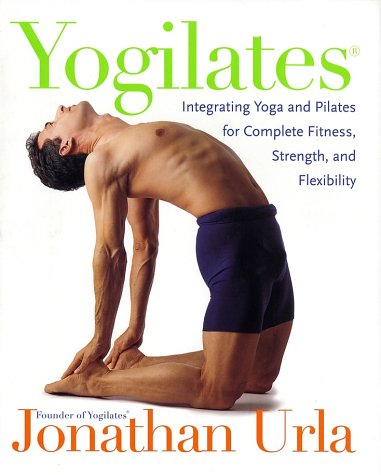 Yogilates(R): Integrating Yoga and Pilates for Complete Fitness, Strength, and Flexibility - Jonathan Urla