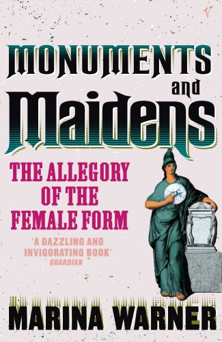 Monuments and Maidens: The Allegory of the Female Form - MARINA WARNER
