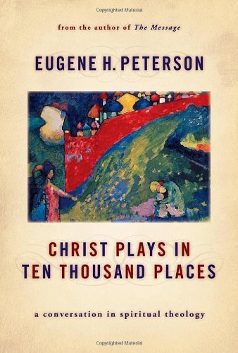 Christ Plays in Ten Thousand Places: A Conversation in Spiritual Theology - Eugene H. Peterson