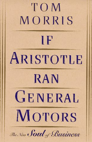 If Aristotle Ran General Motors: The New Soul of Business - Tom Morris