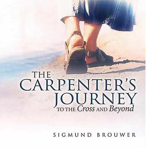 The Carpenter's Journey: To the Cross and Beyond (Brouwer, Sigmund) - Sigmund Brouwer
