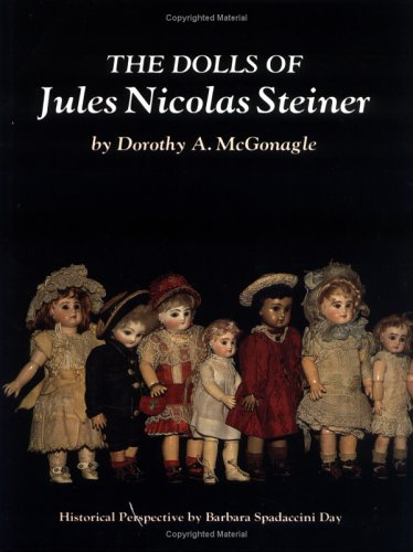 The Dolls of Jules Nicolas Steiner with Historical Perspective - Dorothy A. McGonagle; Barbara Spadaccini Day