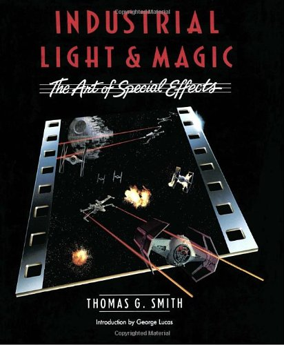 Industrial Light & Magic:  The Art of Special Effects - Thomas G. Smith