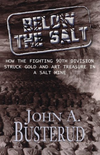 Below the Salt: How the Fighting 90th Division Struck Gold and Art Treasure in A Salt Mine - John A Busterud