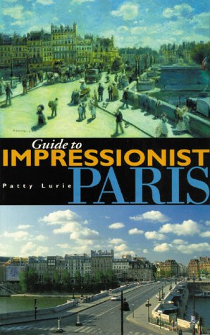 Guide to Impressionist Paris: Nine Walking Tours to the Impressionist Painting Sites in Paris - Patty Lurie