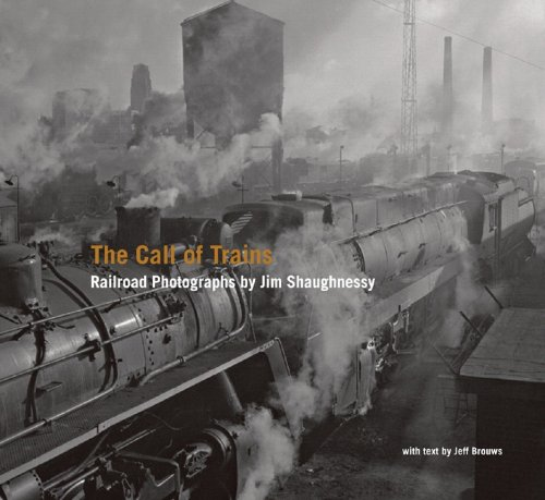 The Call of Trains: Railroad Photographs by Jim Shaughnessy - Jeff Brouws