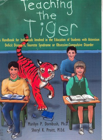 Teaching the Tiger A Handbook for Individuals Involved in the Education of Students with Attention Deficit Disorders, Tourette Syndrome or O - Marilyn P., Ph.D. Dornbush, Sheryl K. Pruitt