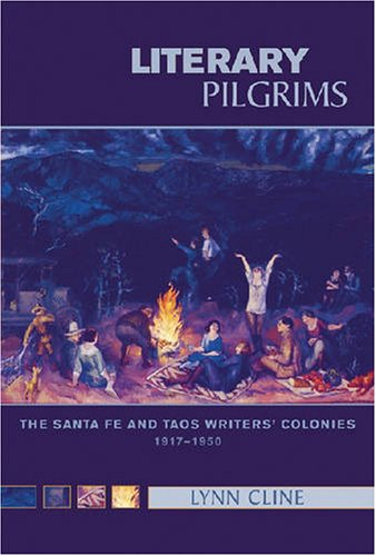 Literary Pilgrims: The Santa Fe and Taos Writers' Colonies, 1917-1950 - Lynn Cline