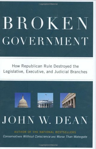 Broken Government: How Republican Rule Destroyed the Legislative, Executive, and Judicial Branches - John W. Dean