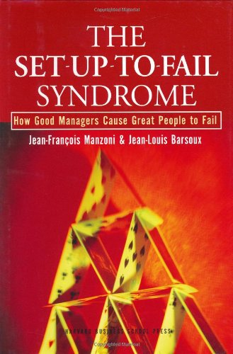 The Set-Up-To-Fail Syndrome: How Good Managers Cause Great People to Fail - Jean-Francois Manzoni, Jean-Louis Barsoux